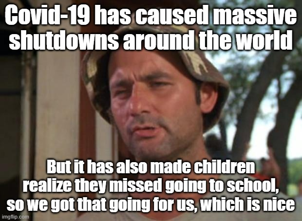 If you think about it |  Covid-19 has caused massive shutdowns around the world; But it has also made children realize they missed going to school, so we got that going for us, which is nice | image tagged in memes,so i got that goin for me which is nice,coronavirus,covid-19 | made w/ Imgflip meme maker