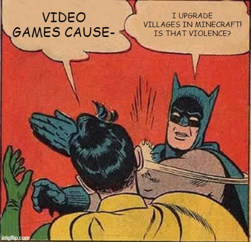 Batman Slapping Robin Meme |  VIDEO GAMES CAUSE-; I UPGRADE VILLAGES IN MINECRAFT! IS THAT VIOLENCE? | image tagged in memes,batman slapping robin | made w/ Imgflip meme maker