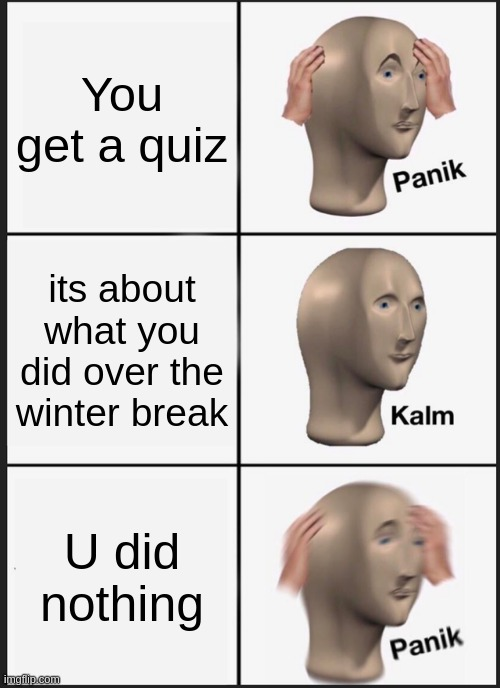 my school be like |  You get a quiz; its about what you did over the winter break; U did nothing | image tagged in memes,panik kalm panik | made w/ Imgflip meme maker