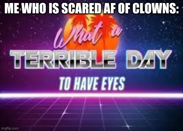 Who else is scared of clowns? |  ME WHO IS SCARED AF OF CLOWNS: | image tagged in what a terrible day to have eyes,whyyy | made w/ Imgflip meme maker
