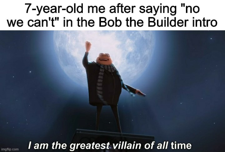 "i am the greatest villain of all time |  7-year-old me after saying ""no we can't"" in the Bob the Builder intro 