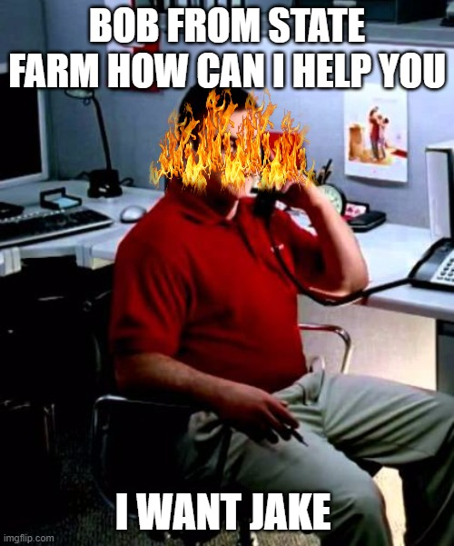 Bob from state farm |  BOB FROM STATE FARM HOW CAN I HELP YOU; I WANT JAKE | image tagged in jake from state farm | made w/ Imgflip meme maker