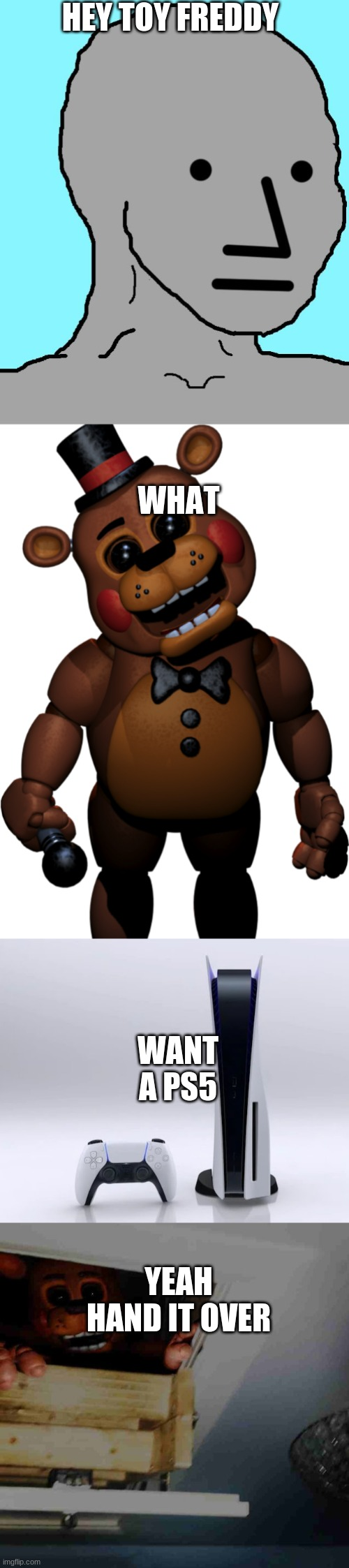 Gamer feddy |  HEY TOY FREDDY; WHAT; WANT A PS5; YEAH HAND IT OVER | image tagged in memes,npc,black eyes toy freddy,ps5,toy freddy | made w/ Imgflip meme maker