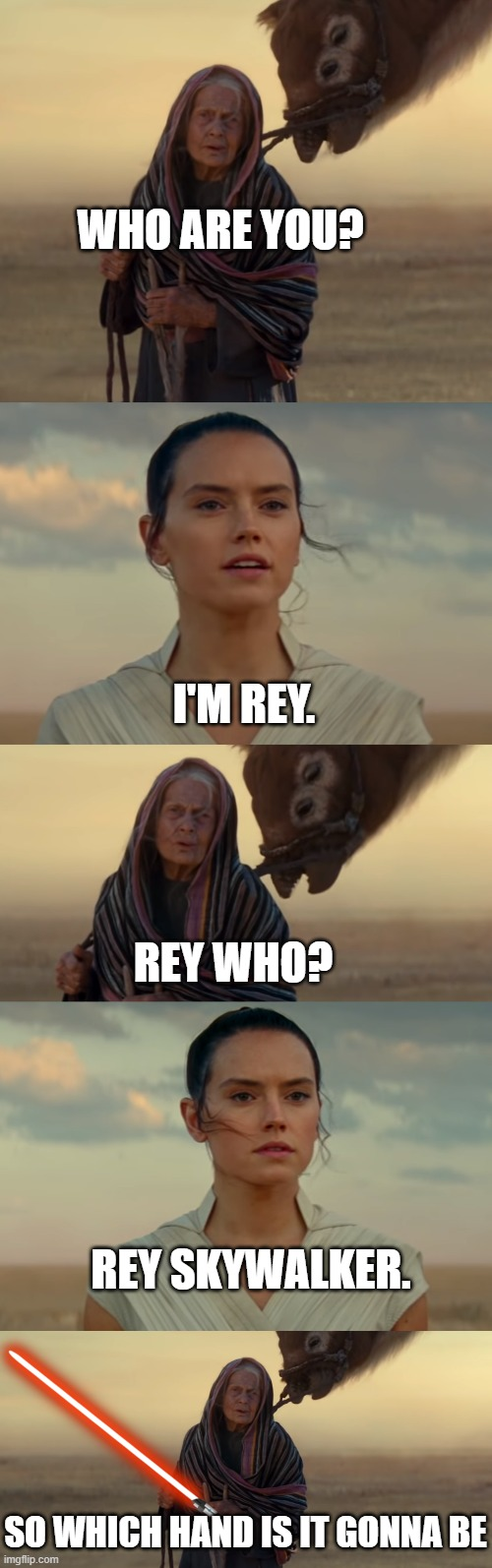 Rey Skywalker |  WHO ARE YOU? I'M REY. REY WHO? REY SKYWALKER. SO WHICH HAND IS IT GONNA BE | image tagged in star wars,rey,skywalker,the rise of skywalker,lightsaber,jedi | made w/ Imgflip meme maker