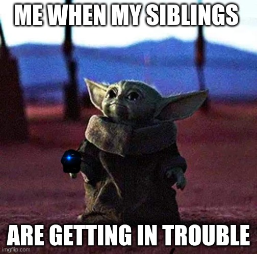 Baby Yoda |  ME WHEN MY SIBLINGS; ARE GETTING IN TROUBLE | image tagged in baby yoda,siblings | made w/ Imgflip meme maker