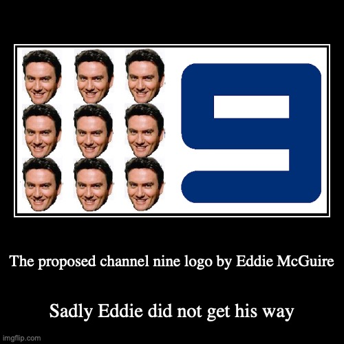 Nine Network | The proposed channel nine logo by Eddie McGuire | Sadly Eddie did not get his way | image tagged in funny,demotivationals,network,tv | made w/ Imgflip demotivational maker