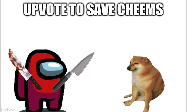 SAVE CHEEMS!! |  UPVOTE TO SAVE CHEEMS | image tagged in white background | made w/ Imgflip meme maker
