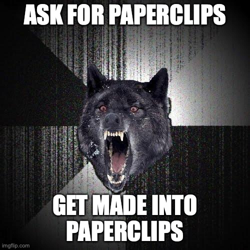 Ask for paperclips. Get made into paperclips.