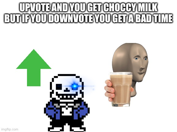 I'd take the choccy milk |  UPVOTE AND YOU GET CHOCCY MILK BUT IF YOU DOWNVOTE YOU GET A BAD TIME | image tagged in blank white template | made w/ Imgflip meme maker