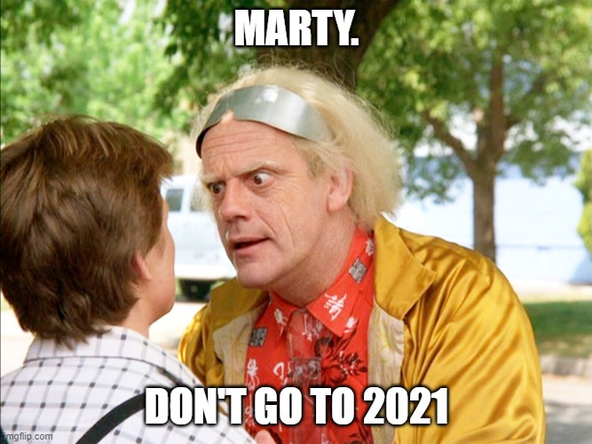 INCOMING TIME TRAVELLER! |  MARTY. DON'T GO TO 2021 | image tagged in back to the future | made w/ Imgflip meme maker