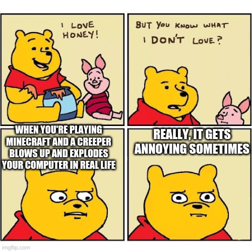 Pooh Loves Honey |  WHEN YOU'RE PLAYING MINECRAFT AND A CREEPER BLOWS UP AND EXPLODES YOUR COMPUTER IN REAL LIFE; REALLY, IT GETS ANNOYING SOMETIMES | image tagged in pooh loves honey | made w/ Imgflip meme maker