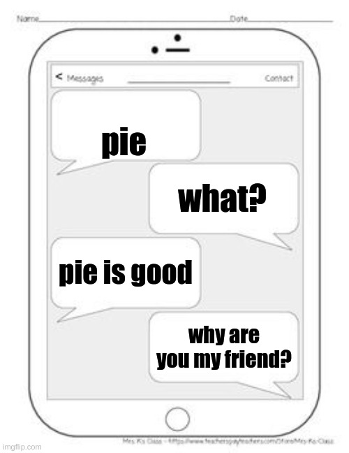 ha ha ha funny |  pie; what? pie is good; why are you my friend? | image tagged in text messages | made w/ Imgflip meme maker
