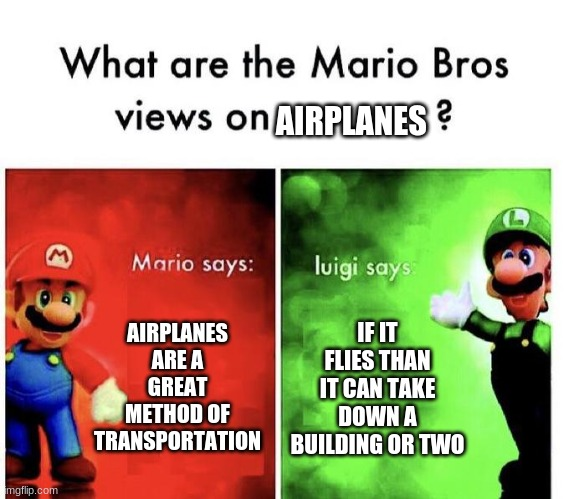 Mario Bros Views |  AIRPLANES; AIRPLANES ARE A GREAT METHOD OF TRANSPORTATION; IF IT FLIES THAN IT CAN TAKE DOWN A BUILDING OR TWO | image tagged in mario bros views | made w/ Imgflip meme maker