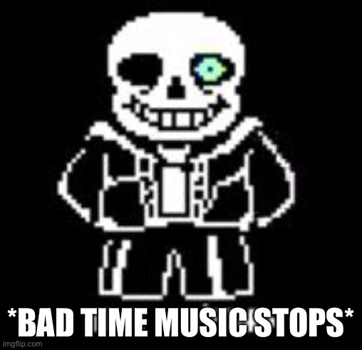 *BAD TIME MUSIC STOPS* | image tagged in sans bad time | made w/ Imgflip meme maker