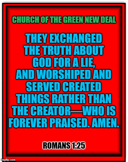 CHURCH OF THE GREEN NEW DEAL; THEY EXCHANGED THE TRUTH ABOUT GOD FOR A LIE, AND WORSHIPED AND SERVED CREATED THINGS RATHER THAN THE CREATOR—WHO IS FOREVER PRAISED. AMEN. ROMANS 1:25 | made w/ Imgflip meme maker