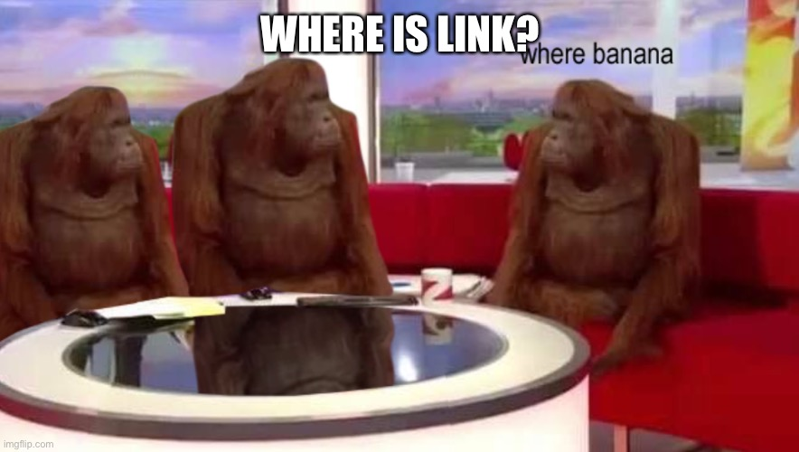 WHERE IS LINK? | image tagged in where banana | made w/ Imgflip meme maker