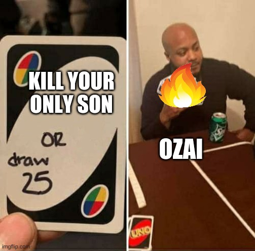 Ozai be like |  KILL YOUR ONLY SON; OZAI | image tagged in avatar the last airbender,zuko,uno draw 25 cards | made w/ Imgflip meme maker