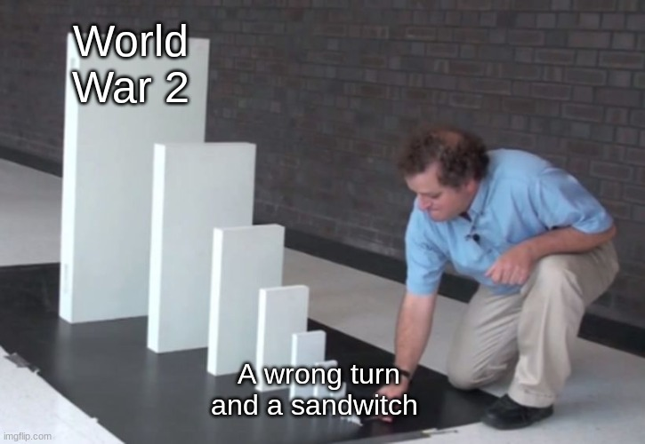 WW2 |  World War 2; A wrong turn and a sandwich | image tagged in domino effect | made w/ Imgflip meme maker