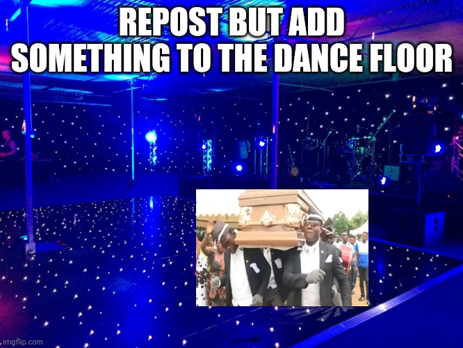 REPOST BUT ADD SOMETHING TO THE DANCE FLOOR | image tagged in trends,imgflip trends | made w/ Imgflip meme maker