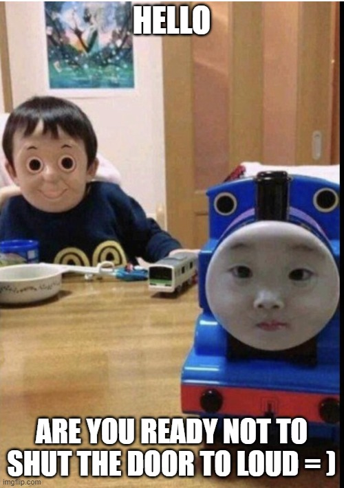 Cursed Thomas Swap | HELLO ARE YOU READY NOT TO SHUT THE DOOR TO LOUD = ) | image tagged in cursed thomas swap | made w/ Imgflip meme maker