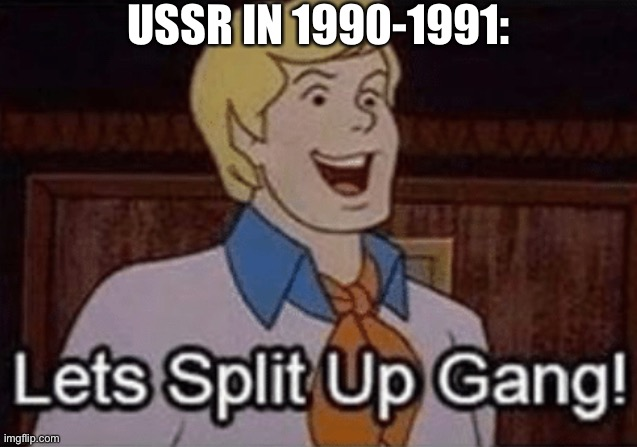 Let's split up hang! |  USSR IN 1990-1991: | image tagged in let s split up hang,memes,scooby doo,funny,ussr,history | made w/ Imgflip meme maker