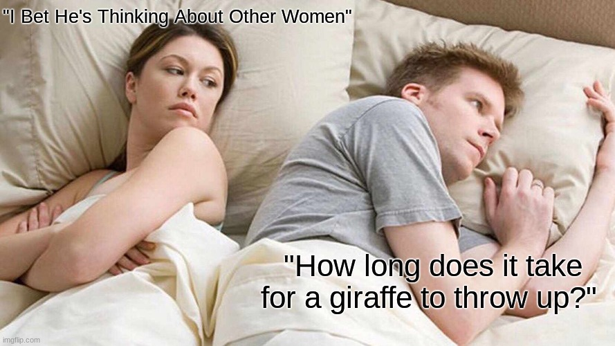 "I Bet He's Thinking About Other Women Meme |  ""I Bet He's Thinking About Other Women""; ""How long does it take for a giraffe to throw up?"" 