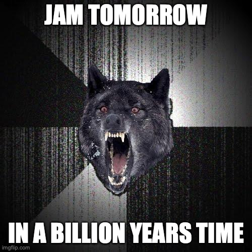 Jam tomorrow. In a billion years.