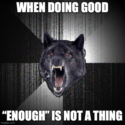 "When doing good. ""Enough"" is not a thing."