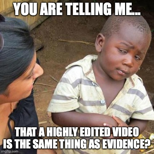 edited video equals evidence |  YOU ARE TELLING ME... THAT A HIGHLY EDITED VIDEO IS THE SAME THING AS EVIDENCE? | image tagged in memes,third world skeptical kid,edit video,evidence,impeachment | made w/ Imgflip meme maker