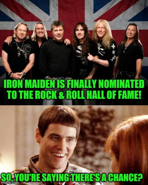 Go online and vote daily! Up the Irons! |  IRON MAIDEN IS FINALLY NOMINATED TO THE ROCK & ROLL HALL OF FAME! SO, YOU'RE SAYING THERE'S A CHANCE? | image tagged in iron maiden,telling me theres a chance | made w/ Imgflip meme maker