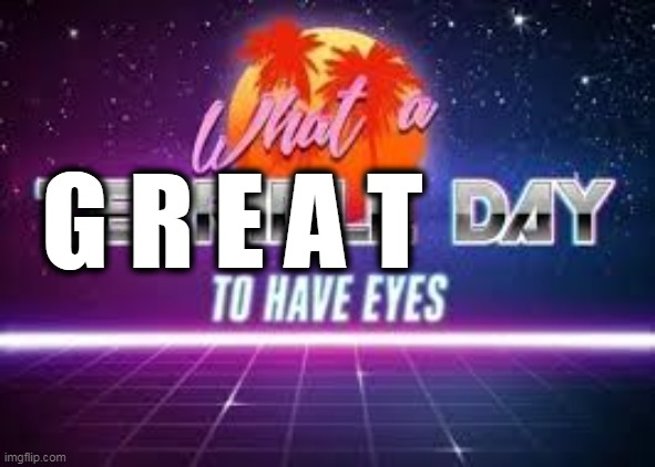 What A Terrible Day To Have Eyes | G R E A T | image tagged in what a terrible day to have eyes | made w/ Imgflip meme maker
