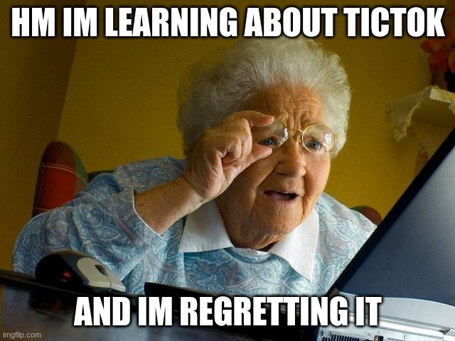 Grandma Finds The Internet |  HM IM LEARNING ABOUT TICTOK; AND IM REGRETTING IT | image tagged in memes,grandma finds the internet | made w/ Imgflip meme maker