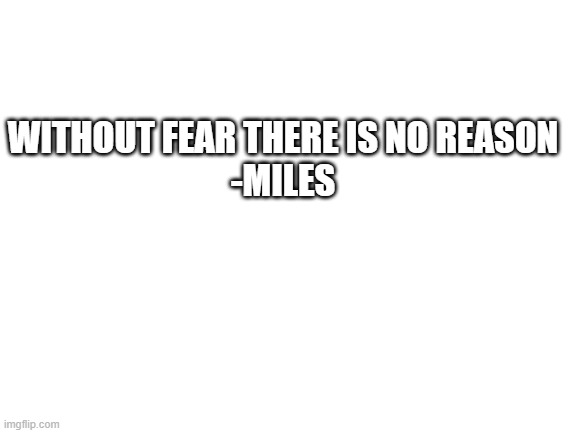 :P |  WITHOUT FEAR THERE IS NO REASON -MILES | image tagged in blank white template | made w/ Imgflip meme maker