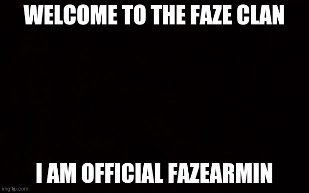 Hello! |  WELCOME TO THE FAZE CLAN; I AM OFFICIAL FAZEARMIN | image tagged in black page | made w/ Imgflip meme maker