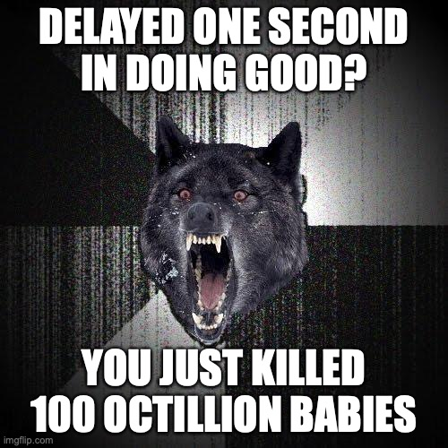 "Insanity Wolf says: ""Delayed one second in doing good? You just killed 100 octillion babies"""