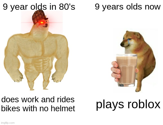 Is this funny? |  9 year olds in 80's; 9 years olds now; does work and rides bikes with no helmet; plays roblox | image tagged in memes,buff doge vs cheems | made w/ Imgflip meme maker