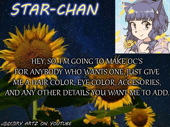 ee |  HEY, SO, I'M GOING TO MAKE OC'S FOR ANYBODY WHO WANTS ONE. JUST GIVE ME A HAIR COLOR, EYE COLOR, ACCESORIES, AND ANY OTHER DETAILS YOU WANT ME TO ADD. | image tagged in star-chan's announcement template | made w/ Imgflip meme maker