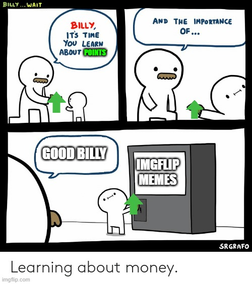 Billy Learning About Money |  POINTS; GOOD BILLY; IMGFLIP MEMES | image tagged in billy learning about money | made w/ Imgflip meme maker