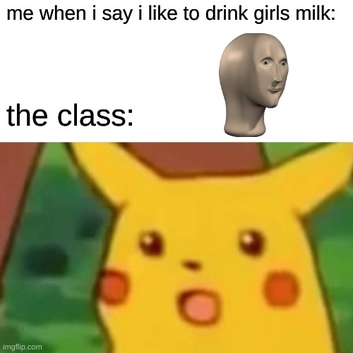 Cow stonks |  me when i say i like to drink girls milk:; the class: | image tagged in memes,surprised pikachu | made w/ Imgflip meme maker