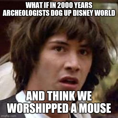 Conspiracy Keanu |  WHAT IF IN 2000 YEARS ARCHEOLOGISTS DOG UP DISNEY WORLD; AND THINK WE WORSHIPPED A MOUSE | image tagged in memes,conspiracy keanu | made w/ Imgflip meme maker