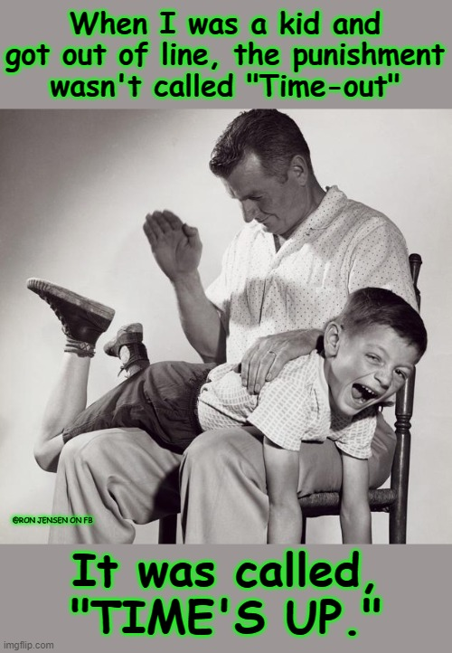 "Time's Up |  When I was a kid and got out of line, the punishment wasn't called ""Time-out""; @RON JENSEN ON FB; It was called, ""TIME'S UP."" 