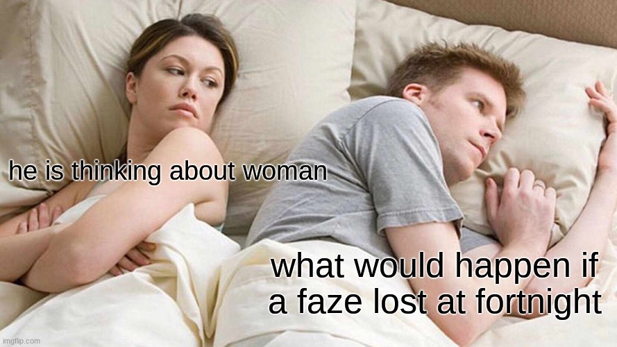 but but but well umm well hmm umm hmm ah they would die! |  he is thinking about woman; what would happen if a faze lost at fortnight | image tagged in memes,i bet he's thinking about other women | made w/ Imgflip meme maker