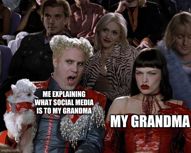 Mugatu So Hot Right Now |  ME EXPLAINING WHAT SOCIAL MEDIA IS TO MY GRANDMA; MY GRANDMA | image tagged in memes,mugatu so hot right now | made w/ Imgflip meme maker