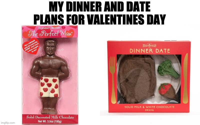 Valentines day |  MY DINNER AND DATE PLANS FOR VALENTINES DAY | image tagged in valentine's day,dinner,date,chocolate | made w/ Imgflip meme maker