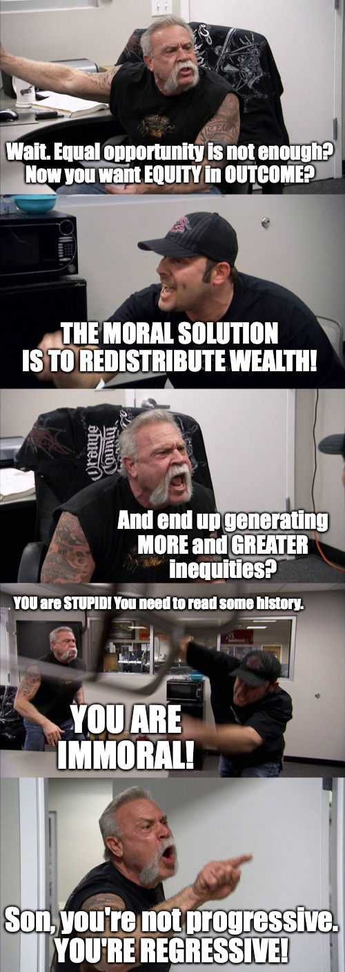 How can I go forward with you if you keep going backwards? |  Wait. Equal opportunity is not enough? Now you want EQUITY in OUTCOME? THE MORAL SOLUTION IS TO REDISTRIBUTE WEALTH! And end up generating MORE and GREATER inequities? YOU are STUPID! You need to read some history. YOU ARE IMMORAL! Son, you're not progressive. YOU'RE REGRESSIVE! | image tagged in american chopper argument,progressives,equity,equality,history | made w/ Imgflip meme maker