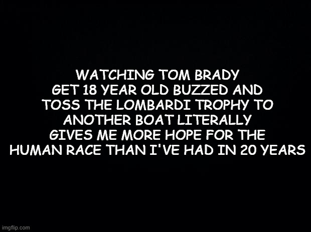 FTW |  WATCHING TOM BRADY GET 18 YEAR OLD BUZZED AND TOSS THE LOMBARDI TROPHY TO ANOTHER BOAT LITERALLY GIVES ME MORE HOPE FOR THE HUMAN RACE THAN I'VE HAD IN 20 YEARS | image tagged in black background,superbowl,nfl,nfl memes,nfl football | made w/ Imgflip meme maker