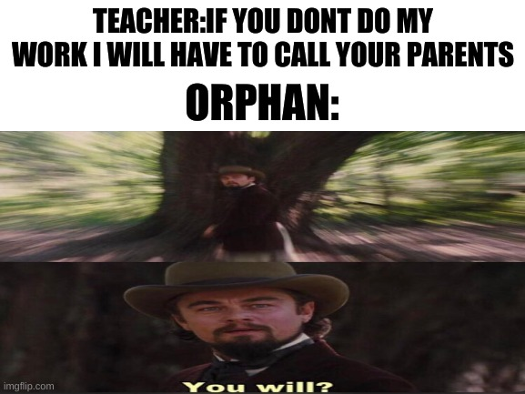 teachers I tell you |  TEACHER:IF YOU DONT DO MY WORK I WILL HAVE TO CALL YOUR PARENTS; ORPHAN: | image tagged in blank | made w/ Imgflip meme maker