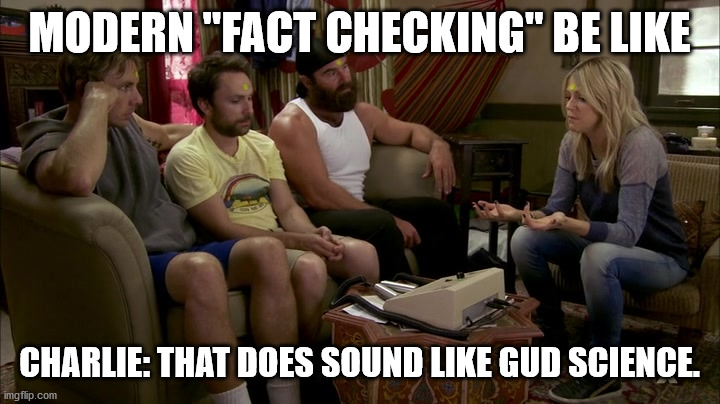 "good science |  MODERN ""FACT CHECKING"" BE LIKE; CHARLIE: THAT DOES SOUND LIKE GUD SCIENCE. 