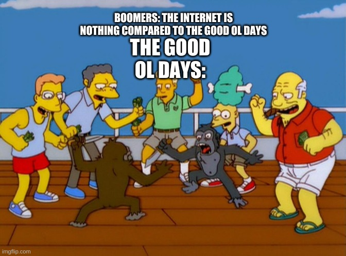mhm |  BOOMERS: THE INTERNET IS NOTHING COMPARED TO THE GOOD OL DAYS; THE GOOD OL DAYS: | image tagged in simpsons monkey fight,memes,boomers,good ol days | made w/ Imgflip meme maker