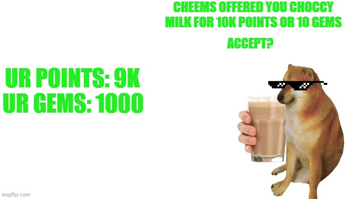 you felt as thirsty, but you met cheems your friend! He offers you choccy milk that heals you 10x health than regular water |  CHEEMS OFFERED YOU CHOCCY MILK FOR 10K POINTS OR 10 GEMS; ACCEPT? UR POINTS: 9K; UR GEMS: 1000 | image tagged in transparent | made w/ Imgflip meme maker